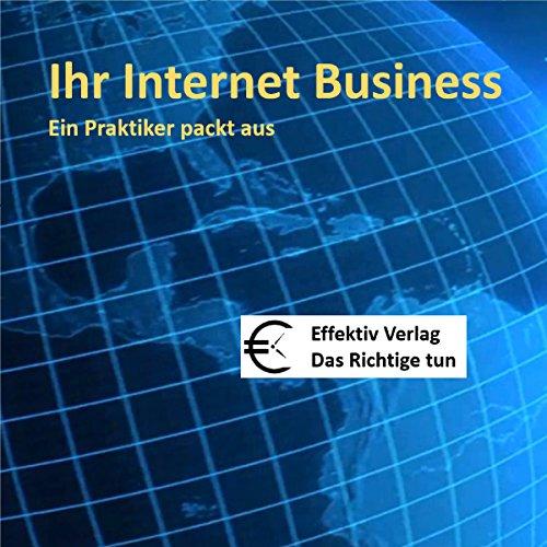 Ihr Internet Business: Ein Praktiker packt aus by Effektiv Verlag