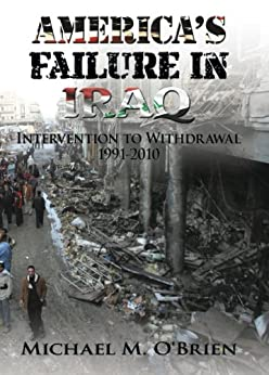 America's Failure In Iraq: Intervention to Withdrawal 1991-2010