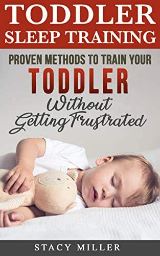 Toddler Sleep Training: Proven Methods to Train Your Toddler Without Getting Frustrated (Toddler parenting, Discipline, Development, Potty Training, New Parent Books, Motherhood)