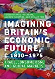 img - for Imagining Britain s Economic Future, c.1800 1975: Trade, Consumerism, and Global Markets book / textbook / text book