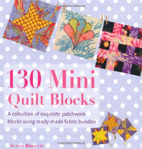 130 Mini Quilt Blocks: A Collection of Exquisite Patchwork Blocks Using Ready-Made Fabric - Quilt Fabric Mini