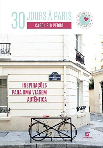 30 Jours à Paris. Inspirações Para Uma Viagem Autêntica