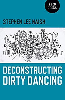 Deconstructing Dirty Dancing by [Naish, Stephen Lee]