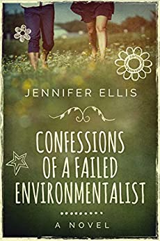 Confessions of a Failed Environmentalist: A Novel by [Ellis, Jennifer]