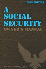 A Social Security Owner's Manual, 2013 Edition: Your Guide To Social Security Retirement, Dependent's, and Survivor's Benefits