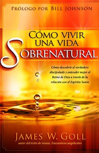 Cómo vivir una vida sobrenatural: Cómo descubrir el verdadero discipulado y entender mejor el reino de Dios a través de la relación con el Espíritu Santo (Spanish Edition)