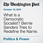 What Is a Democratic Socialist? Bernie Sanders Tries to Redefine the Name. | David Weigel,David A. Fahrenthold