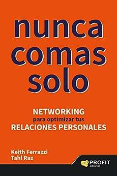 NUNCA COMAS SOLO: Networking para optimizar tus relaciones personales de [Ferrazzi, Keith, Raz, Tahl]