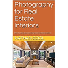 Photography for Real Estate Interiors: How to take and create impressive interior photos (Real Estate Photography Book 1)
