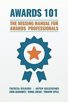 Awards 101: The Missing Manual for Awards Professionals by [Delgado, Theresa, Kulichenko, Anton, Schwartz, Zack, Johar, Kunal, Spell, Timothy]