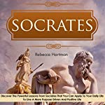 Socrates : Discover the Powerful Lessons from Socrates That You Can Apply to Your Daily Life to Live a More Purposeful, Drive and Positive Life  | Rebecca Hartman