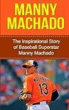 Manny Machado: The Inspirational Story of Baseball Superstar Manny Machado (Manny Machado Unauthorized Biography, Baltimore Orioles, Miami, MLB Books)