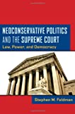 Neoconservative Politics and the Supreme Court : Law, Power, and Democracy, Feldman, Stephen M., 0814764665