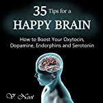 35 Tips for a Happy Brain: How to Boost Your Oxytocin, Dopamine, Endorphins, and Serotonin  | V. Noot