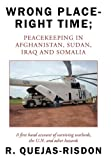 Wrong Place-Right Time; Peacekeeping in Afghanistan, Sudan, Iraq and Somalia, R. Quejas-Risdon, 1456716573