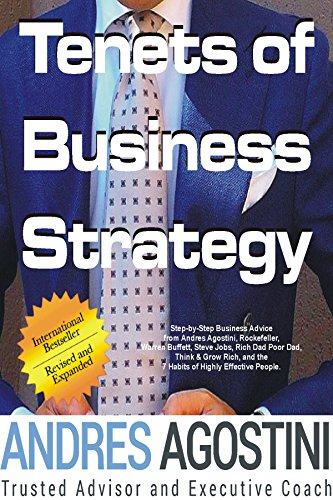 Tenets of Business Strategy: Step-by-Step Business Advice from Andres Agostini, Rockefeller, Warren Buffett, Steve Jobs, Rich Dad Poor Dad, Think & Grow ... & the 7 Habits of Highly Effective People