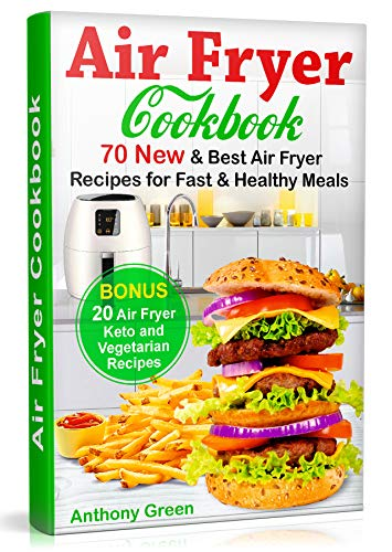 Air Fryer Cookbook: 70 New and Best Air Fryer Recipes for Fast and Healthy Meals, Bonus 20 Air Fryer Keto and Vegetarian Recipes (home air fryer, air fryer cookbook for beginners, air fryer cooker) by Anthony Green