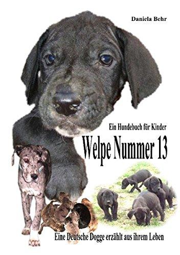 Welpe Nummer 13 Ein Hundekind erzählt aus seinem Leben Die Geschichte einer Deutschen Dogge: Ein Buch vom Hund für Kinder
