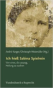 Book Ich hiess Sabina Spielrein: Von einer, die auszog, Heilung zu suchen. Wissenschaftliche Aufsatze (Forschungen Zur Systematischen Und Okumenischen Theologie)