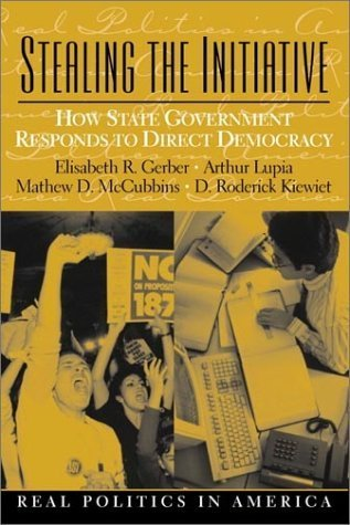 Stealing the Initiative: How State Government Responds to Direct Democracy by Elisabeth R. Gerber, Arthur Lupia, Mathew D. McCubbins, D. Roderick Kiewiet(August 31, 2001) Paperback