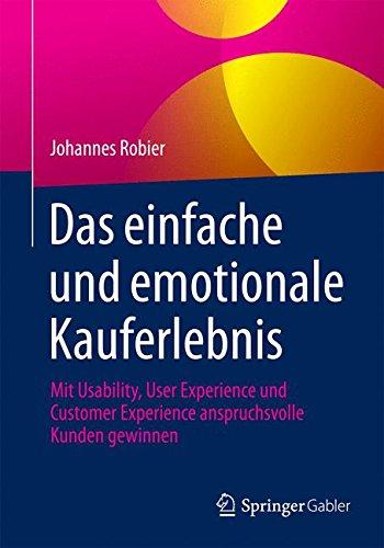 Das einfache und emotionale Kauferlebnis: Mit Usability, User Experience und Customer Experience anspruchsvolle Kunden gewinnen