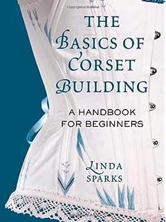 The Basics Of Corset Building A Handbook For Beginners