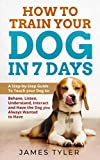 How to Train your Dog in 7 Days: A Step-by-Step Guide To Teach your Dog to: Behave, Listen, Understand, Interact and Have the Dog you Always Wanted to Have