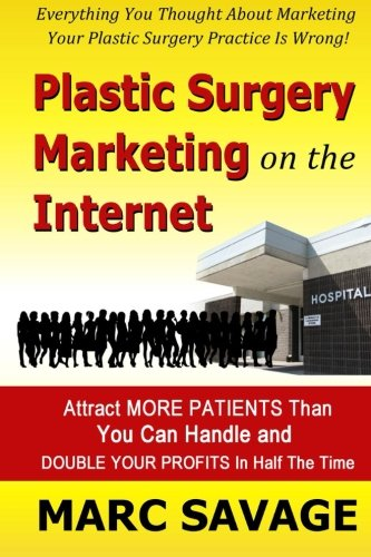 Plastic Surgery Marketing On The Internet: Attract More Patients Than You Can Handle and DOUBLE YOUR PROFITS In Half The Time