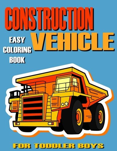 Construction Vehicle Easy Coloring Book For Toddler Boys, Kids , Preschoolers, Ages 2-4, Ages (Construction Coloring Pages)