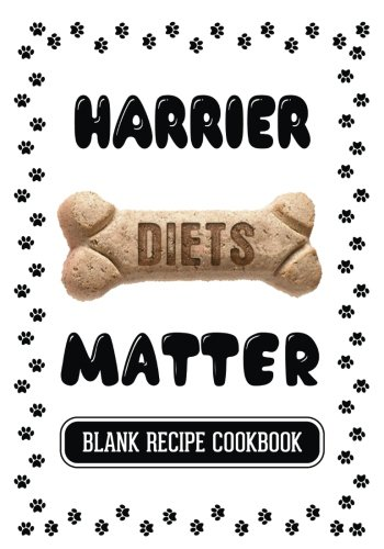 Harrier Diets Matter: Homemade Dog Treats Cookbook, Blank Recipe Cookbook, 7 x 10, 100 Blank Recipe Pages by Dartan Creations