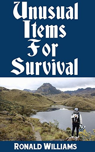 Unusual Items For Survival: The Top Unusual Everyday Items That You Can't Afford To Overlook For Survival or Disaster Preparedness by [Williams, Ronald]