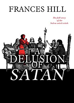 A Delusion of Satan: The Full Story of the Salem Witch Trials by [Hill, Frances]