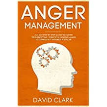 Anger Management: A 21-Day Step-By-Step Guide to Master Your Emotions, Identify & Control Anger to Completely Take Back Your Life (Anger Management, Self-Control & Emotional Mastery Book 2)
