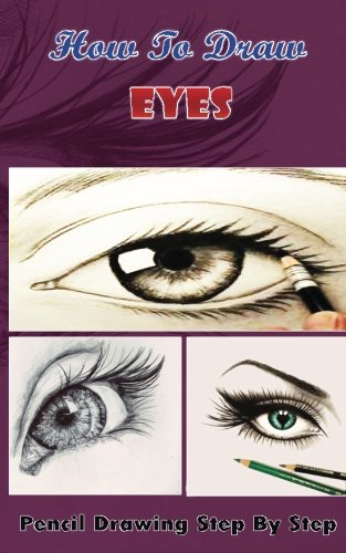 How To Draw Eyes : Pencil Drawings Step by Step Book: Pencil Drawing Ideas for Absolute Beginners (Drawing The Eye Book: Pencil Drawings for Beginners) PDF