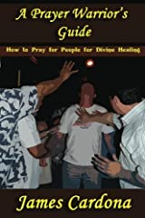 A Prayer Warrior's Guide: How to Pray for People for Divine Healing by James Cardona (2011-12-01) Paperback