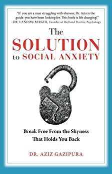 The Solution To Social Anxiety: Break Free From The Shyness That Holds You Back by [Gazipura, Aziz]