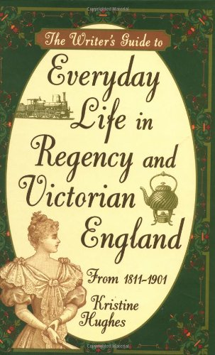 The Writer's Guide to Everyday Life in Regency and Victorian England from 1811-1901 (The Period Of British Rule In India)