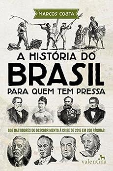 A história do Brasil para quem tem pressa: Dos bastidores do descobrimento à crise de 2015 em 200 páginas! (Série Para quem Tem Pressa) por [Costa, Marcos]