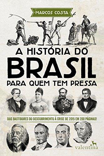 A história do Brasil para quem tem pressa: Dos bastidores do descobrimento à crise de 2015 em 200 páginas! (Série Para quem Tem Pressa Livro 3)