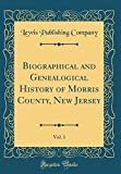 Biographical and Genealogical History of Morris County, New Jersey, Vol. 1 (Classic Reprint)