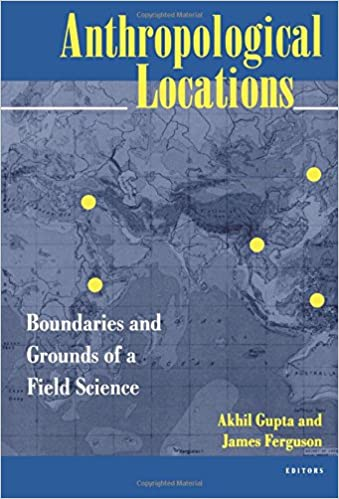Anthropological Locations: Boundaries And Grounds Of A Field Science: Akhil  Gupta, James Ferguson: 9780520206809: Amazon.com: Books