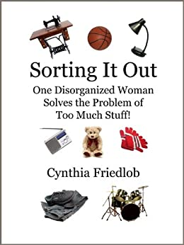 Sorting It Out: One Disorganized Woman Solves the Problem of Too Much Stuff by [Friedlob, Cynthia]