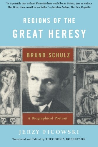 Regions of the Great Heresy: Bruno Schulz, A Biographical Portrai