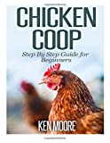 Chicken Coop Step by Step Guide for Beginners, Ken Moore, 1500208590