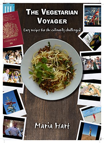 The Vegetarian Voyager: Easy recipes for the Culinarily Challenged by Maria Hart