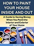 how to paint house exterior How to Paint Your House Inside and Out: A Guide to Saving Money When You Paint the Interior and Exterior of Your Home (More for Less Guides Book 22)