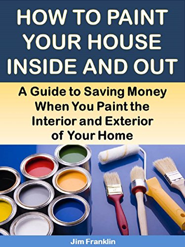 How to Paint Your House Inside and Out: A Guide to Saving Money When You Paint the Interior and Exterior of Your Home (More for Less Guides Book 22)