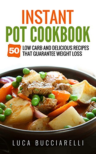 Instant Pot Cookbook: 50 Low Carb And Delicious Recipes That Guarantee Weight Loss by Luca Bucciarelli