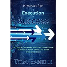 Knowledge + Execution = Success: 21 Lessons To Make Positive Changes In Yourself, Your Team And Your Organization