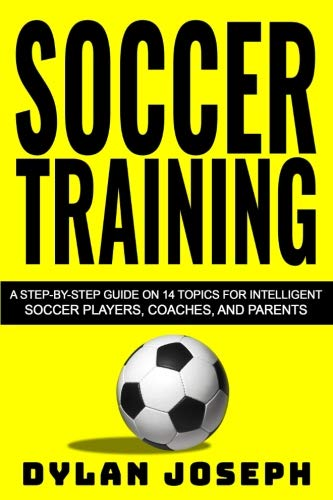 Training Kids Football (Soccer Training: A Step-by-Step Guide on 14 Topics for Intelligent Soccer Players, Coaches, and Parents (Understand Soccer) (Volume 1))